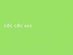 Một số gợi ý quảng cáo Cốc Cốc hiệu quả